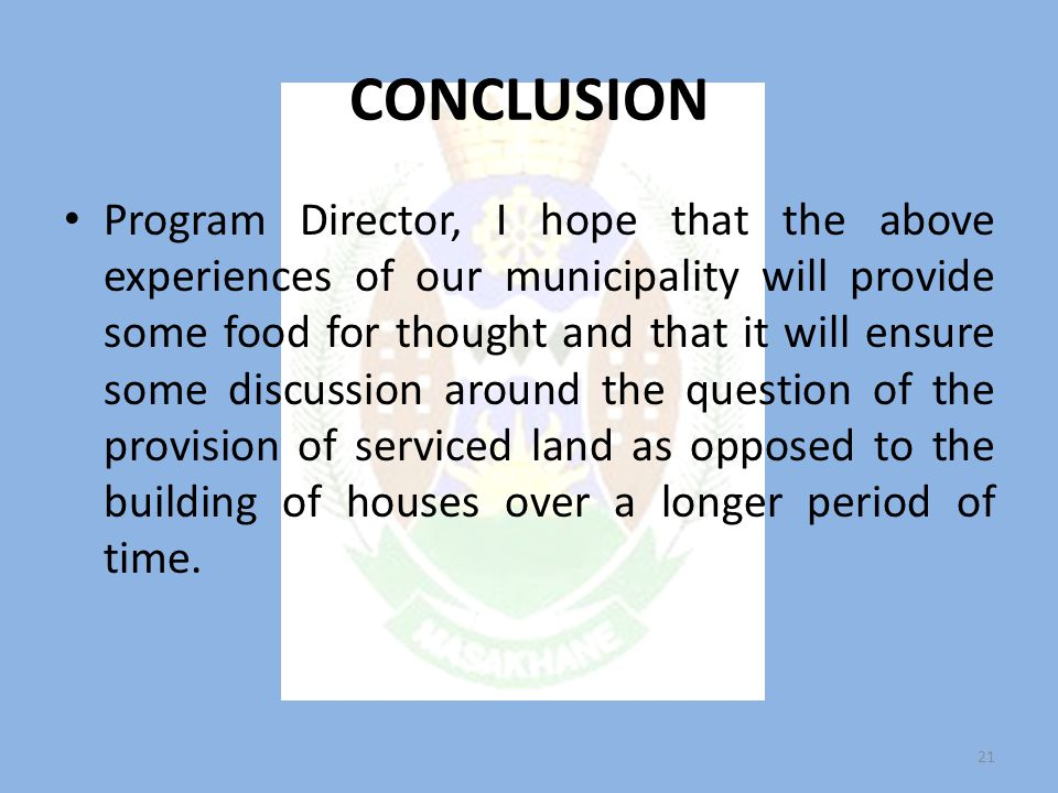 CONCLUSION Program Director, I hope that the above experiences of our municipality will provide some food for thought and that it will ensure some discussion around the question of the provision of serviced land as opposed to the building of houses over a longer period of time.