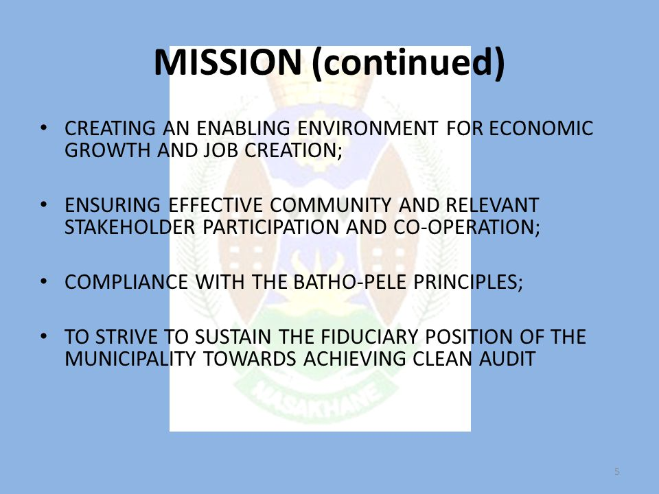 MISSION (continued) CREATING AN ENABLING ENVIRONMENT FOR ECONOMIC GROWTH AND JOB CREATION; ENSURING EFFECTIVE COMMUNITY AND RELEVANT STAKEHOLDER PARTICIPATION AND CO-OPERATION; COMPLIANCE WITH THE BATHO-PELE PRINCIPLES; TO STRIVE TO SUSTAIN THE FIDUCIARY POSITION OF THE MUNICIPALITY TOWARDS ACHIEVING CLEAN AUDIT 5
