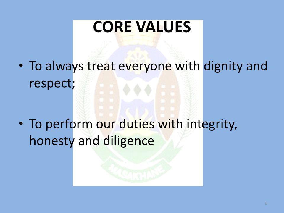 CORE VALUES To always treat everyone with dignity and respect; To perform our duties with integrity, honesty and diligence 6