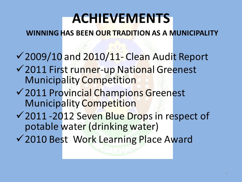 ACHIEVEMENTS WINNING HAS BEEN OUR TRADITION AS A MUNICIPALITY 2009/10 and 2010/11- Clean Audit Report 2011 First runner-up National Greenest Municipality Competition 2011 Provincial Champions Greenest Municipality Competition 2011 -2012 Seven Blue Drops in respect of potable water (drinking water) 2010 Best Work Learning Place Award 7