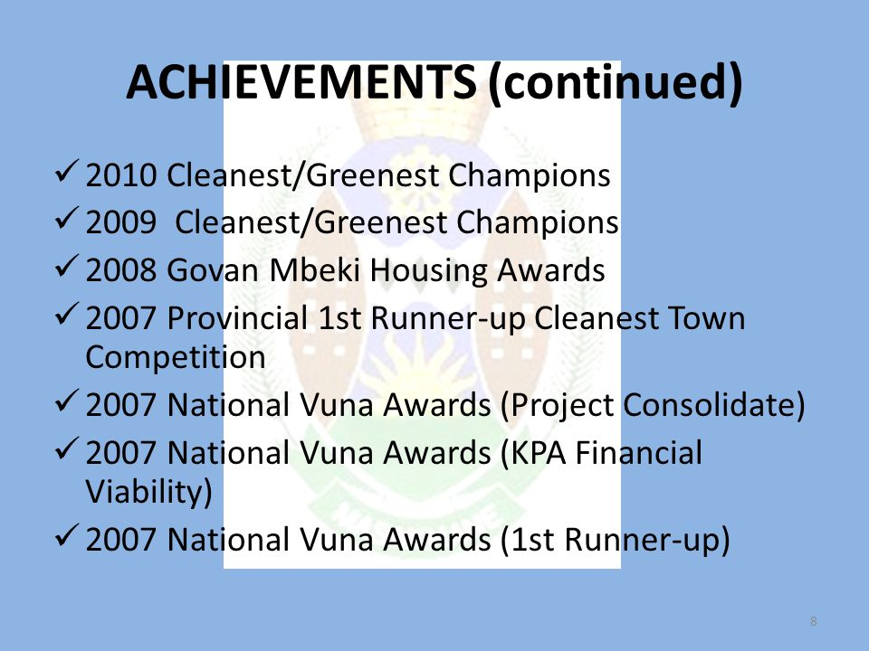 ACHIEVEMENTS (continued) 2010 Cleanest/Greenest Champions 2009 Cleanest/Greenest Champions 2008 Govan Mbeki Housing Awards 2007 Provincial 1st Runner-up Cleanest Town Competition 2007 National Vuna Awards (Project Consolidate) 2007 National Vuna Awards (KPA Financial Viability) 2007 National Vuna Awards (1st Runner-up) 8