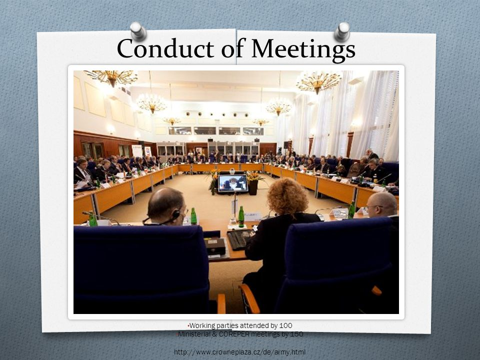 Conduct of Meetings Working parties attended by 100 Ministerial & COREPER meetings by 150 http://www.crowneplaza.cz/de/army.html