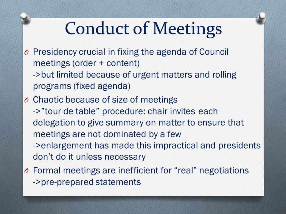 Conduct of Meetings O Presidency crucial in fixing the agenda of Council meetings (order + content) ->but limited because of urgent matters and rollin