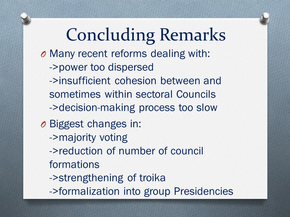 Concluding Remarks O Many recent reforms dealing with: ->power too dispersed ->insufficient cohesion between and sometimes within sectoral Councils ->