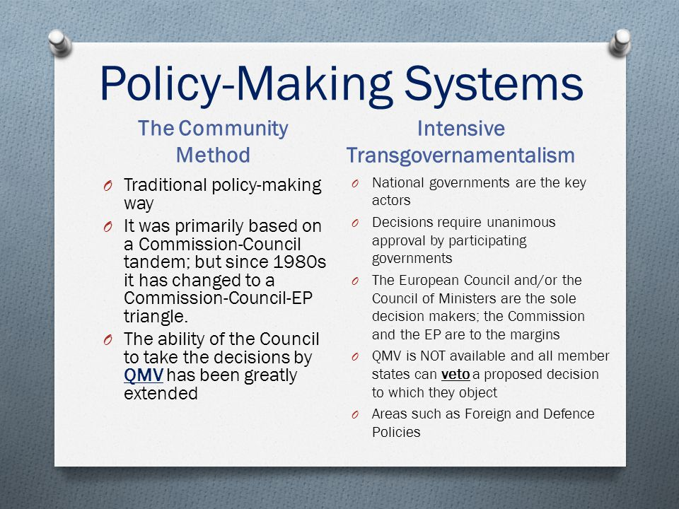 Policy-Making Systems The Community Method Intensive Transgovernamentalism O National governments are the key actors O Decisions require unanimous app