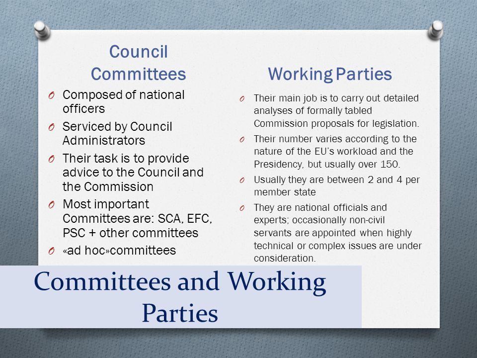 Committees and Working Parties Council Committees Working Parties O Composed of national officers O Serviced by Council Administrators O Their task is