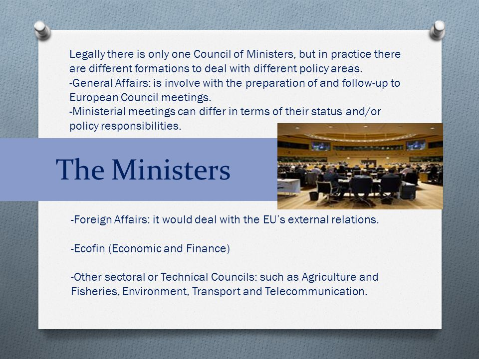 The Ministers Legally there is only one Council of Ministers, but in practice there are different formations to deal with different policy areas. -Gen