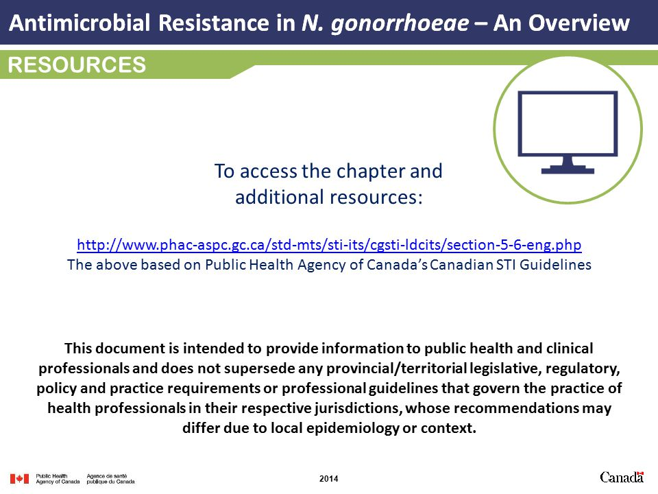 2014 RESOURCES http://www.phac-aspc.gc.ca/std-mts/sti-its/cgsti-ldcits/section-5-6-eng.php The above based on Public Health Agency of Canada's Canadian STI Guidelines To access the chapter and additional resources: This document is intended to provide information to public health and clinical professionals and does not supersede any provincial/territorial legislative, regulatory, policy and practice requirements or professional guidelines that govern the practice of health professionals in their respective jurisdictions, whose recommendations may differ due to local epidemiology or context.