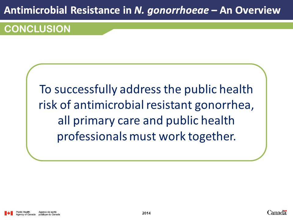 2014 CONCLUSION To successfully address the public health risk of antimicrobial resistant gonorrhea, all primary care and public health professionals must work together.
