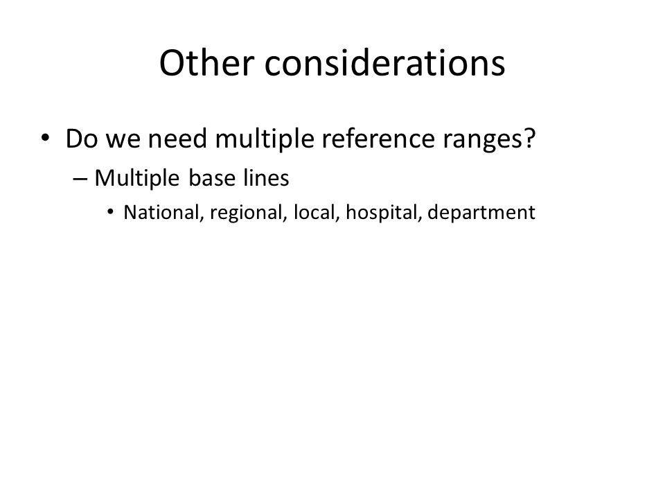 Other considerations Do we need multiple reference ranges? – Multiple base lines National, regional, local, hospital, department