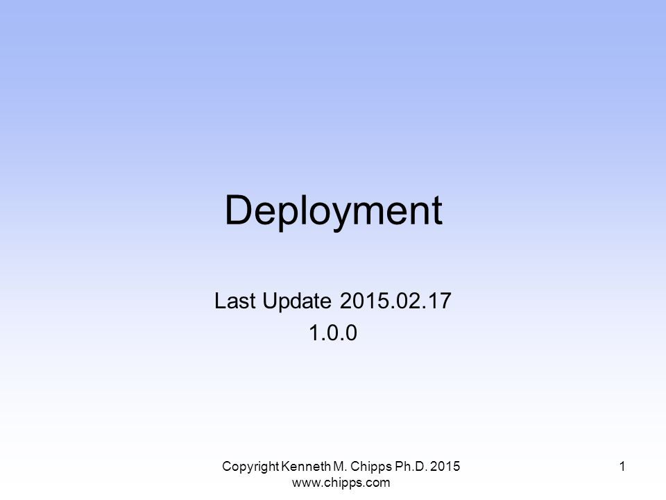 Deployment Last Update 2015.02.17 1.0.0 Copyright Kenneth M. Chipps Ph.D. 2015 www.chipps.com 1
