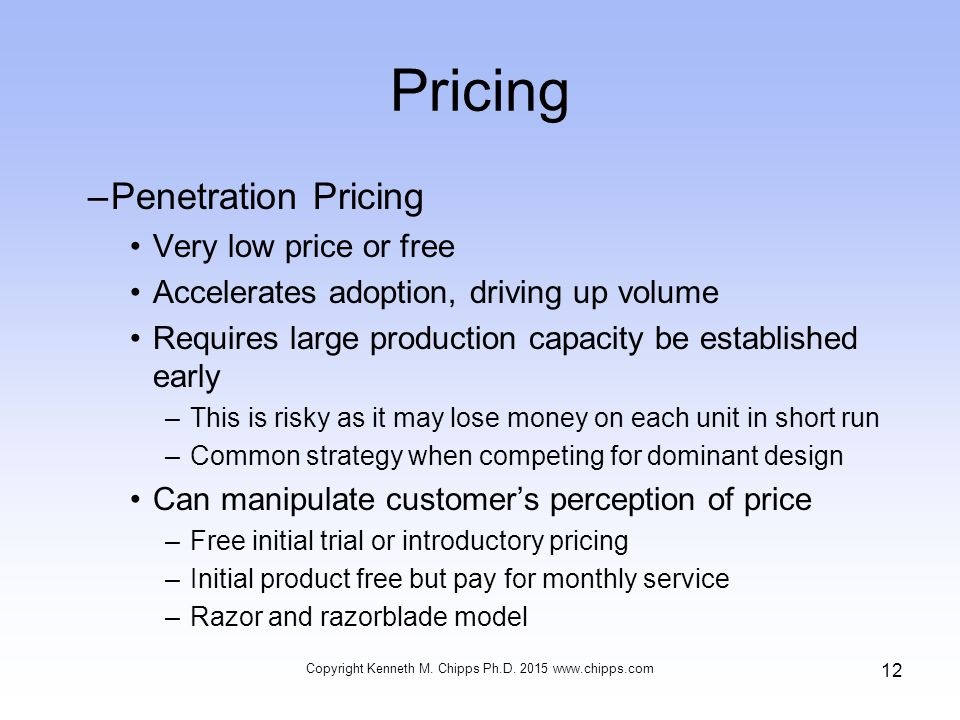 –Penetration Pricing Very low price or free Accelerates adoption, driving up volume Requires large production capacity be established early –This is risky as it may lose money on each unit in short run –Common strategy when competing for dominant design Can manipulate customer's perception of price –Free initial trial or introductory pricing –Initial product free but pay for monthly service –Razor and razorblade model Copyright Kenneth M.