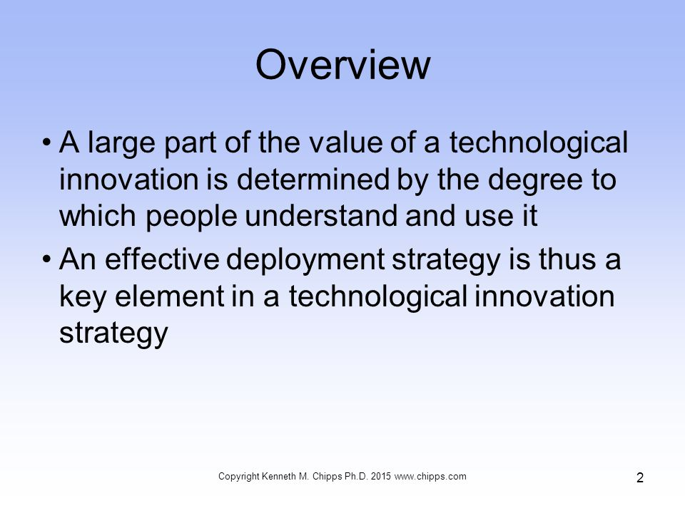 Overview A large part of the value of a technological innovation is determined by the degree to which people understand and use it An effective deployment strategy is thus a key element in a technological innovation strategy Copyright Kenneth M.