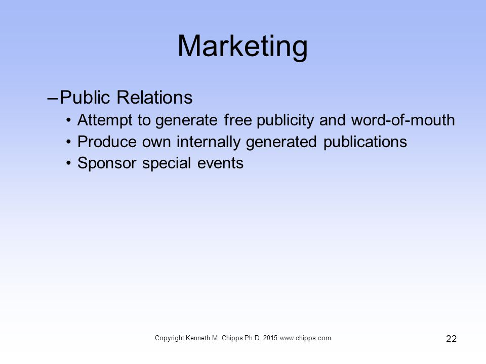 Marketing –Public Relations Attempt to generate free publicity and word-of-mouth Produce own internally generated publications Sponsor special events Copyright Kenneth M.