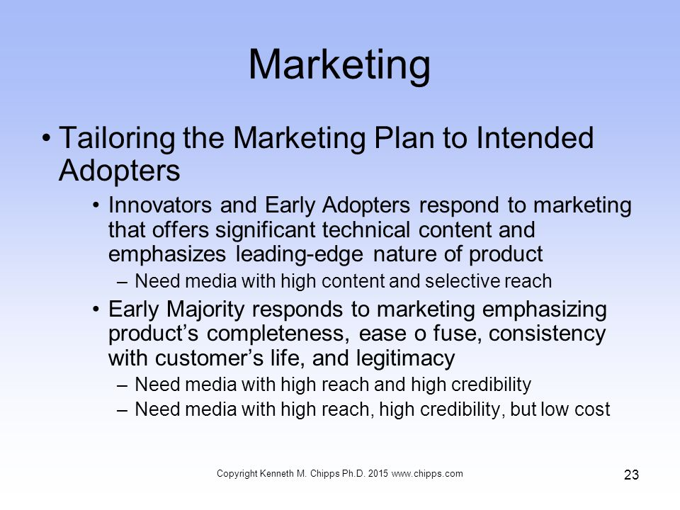 Marketing Tailoring the Marketing Plan to Intended Adopters Innovators and Early Adopters respond to marketing that offers significant technical content and emphasizes leading-edge nature of product –Need media with high content and selective reach Early Majority responds to marketing emphasizing product's completeness, ease o fuse, consistency with customer's life, and legitimacy –Need media with high reach and high credibility –Need media with high reach, high credibility, but low cost Copyright Kenneth M.