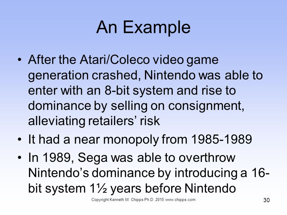 An Example After the Atari/Coleco video game generation crashed, Nintendo was able to enter with an 8-bit system and rise to dominance by selling on consignment, alleviating retailers' risk It had a near monopoly from 1985-1989 In 1989, Sega was able to overthrow Nintendo's dominance by introducing a 16- bit system 1½ years before Nintendo Copyright Kenneth M.