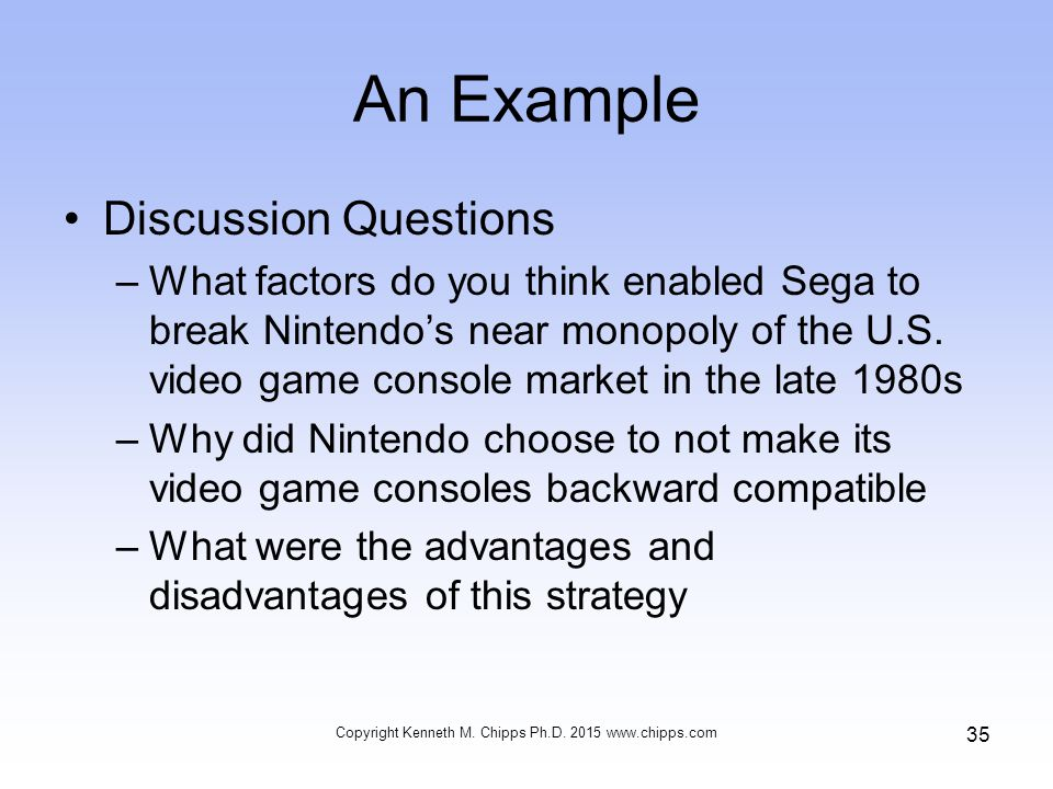 An Example Discussion Questions –What factors do you think enabled Sega to break Nintendo's near monopoly of the U.S.
