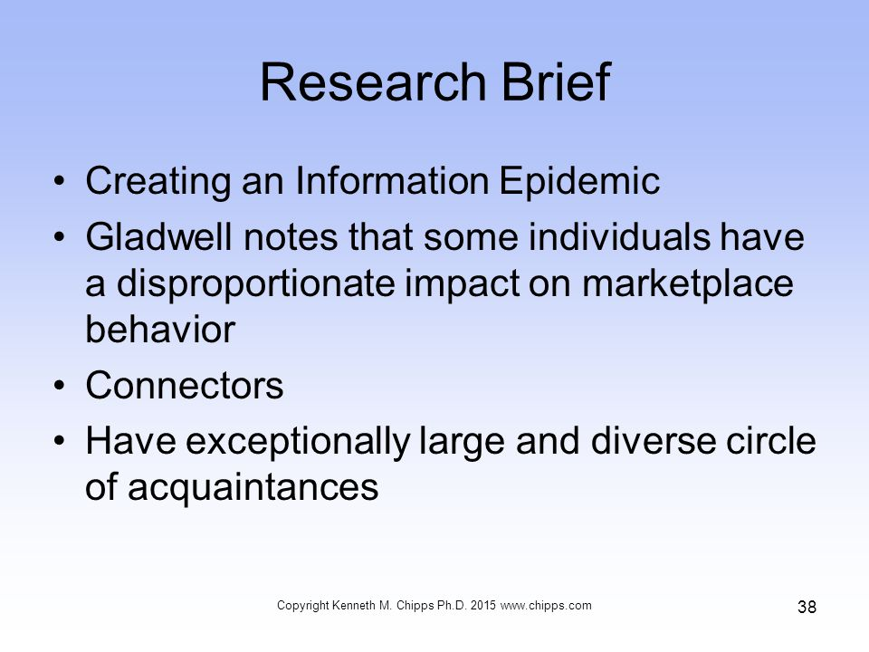 Research Brief Creating an Information Epidemic Gladwell notes that some individuals have a disproportionate impact on marketplace behavior Connectors Have exceptionally large and diverse circle of acquaintances Copyright Kenneth M.