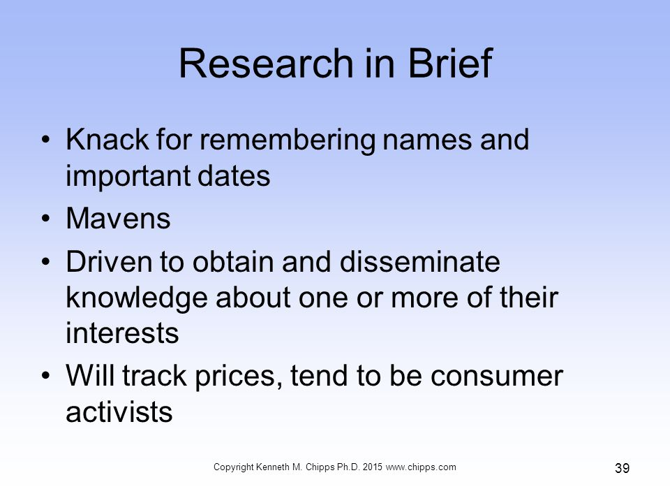 Research in Brief Knack for remembering names and important dates Mavens Driven to obtain and disseminate knowledge about one or more of their interests Will track prices, tend to be consumer activists Copyright Kenneth M.