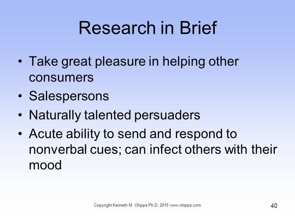 Research in Brief Take great pleasure in helping other consumers Salespersons Naturally talented persuaders Acute ability to send and respond to nonverbal cues; can infect others with their mood Copyright Kenneth M.
