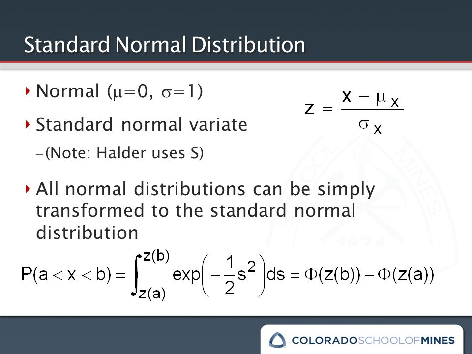 Standard Normal Distribution ‣ Normal (  =0,  =1) ‣ Standard normal variate – (Note: Halder uses S) ‣ All normal distributions can be simply transformed to the standard normal distribution