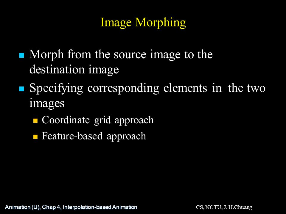 Image Morphing Animation (U), Chap 4, Interpolation-based Animation CS, NCTU, J.