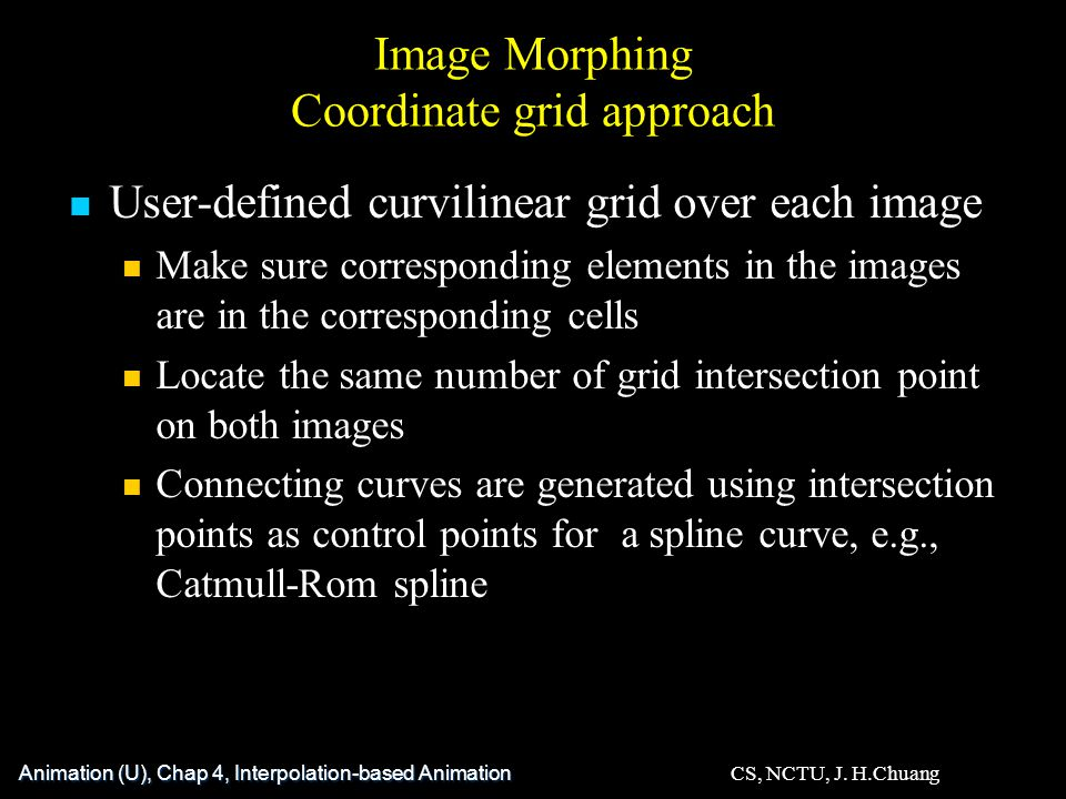 Image Morphing Coordinate grid approach User-defined curvilinear grid over each image Make sure corresponding elements in the images are in the corresponding cells Locate the same number of grid intersection point on both images Connecting curves are generated using intersection points as control points for a spline curve, e.g., Catmull-Rom spline Animation (U), Chap 4, Interpolation-based Animation CS, NCTU, J.