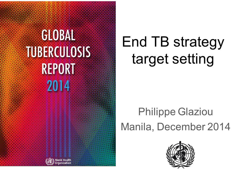 End TB strategy target setting Philippe Glaziou Manila, December 2014