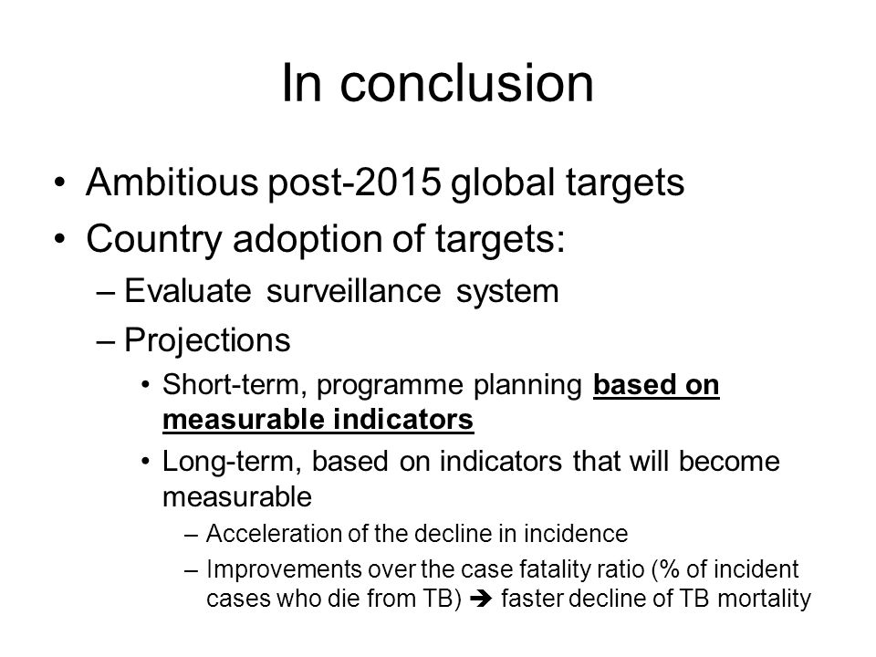 In conclusion Ambitious post-2015 global targets Country adoption of targets: –Evaluate surveillance system –Projections Short-term, programme planning based on measurable indicators Long-term, based on indicators that will become measurable –Acceleration of the decline in incidence –Improvements over the case fatality ratio (% of incident cases who die from TB)  faster decline of TB mortality