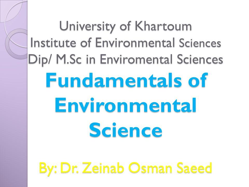 University of Khartoum Institute of Environmental Sciences Dip/ M.Sc in Enviromental Sciences Fundamentals of Environmental Science By: Dr.