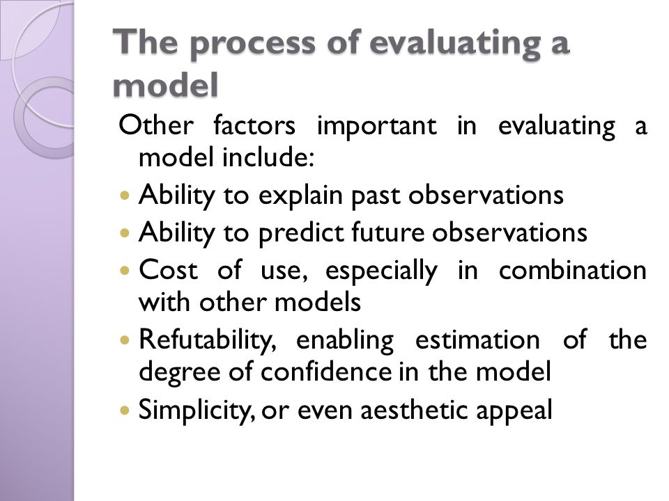 The process of evaluating a model Other factors important in evaluating a model include: Ability to explain past observations Ability to predict future observations Cost of use, especially in combination with other models Refutability, enabling estimation of the degree of confidence in the model Simplicity, or even aesthetic appeal
