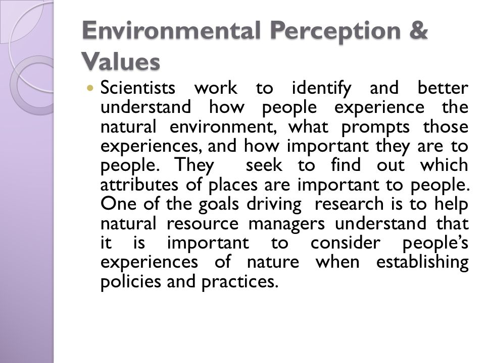 Environmental Perception & Values Scientists work to identify and better understand how people experience the natural environment, what prompts those experiences, and how important they are to people.