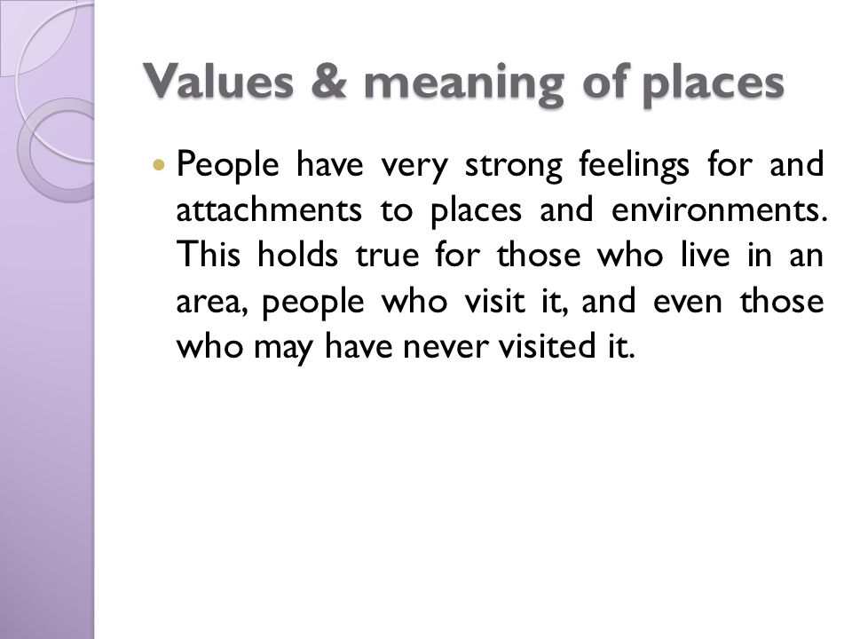 Values & meaning of places People have very strong feelings for and attachments to places and environments.