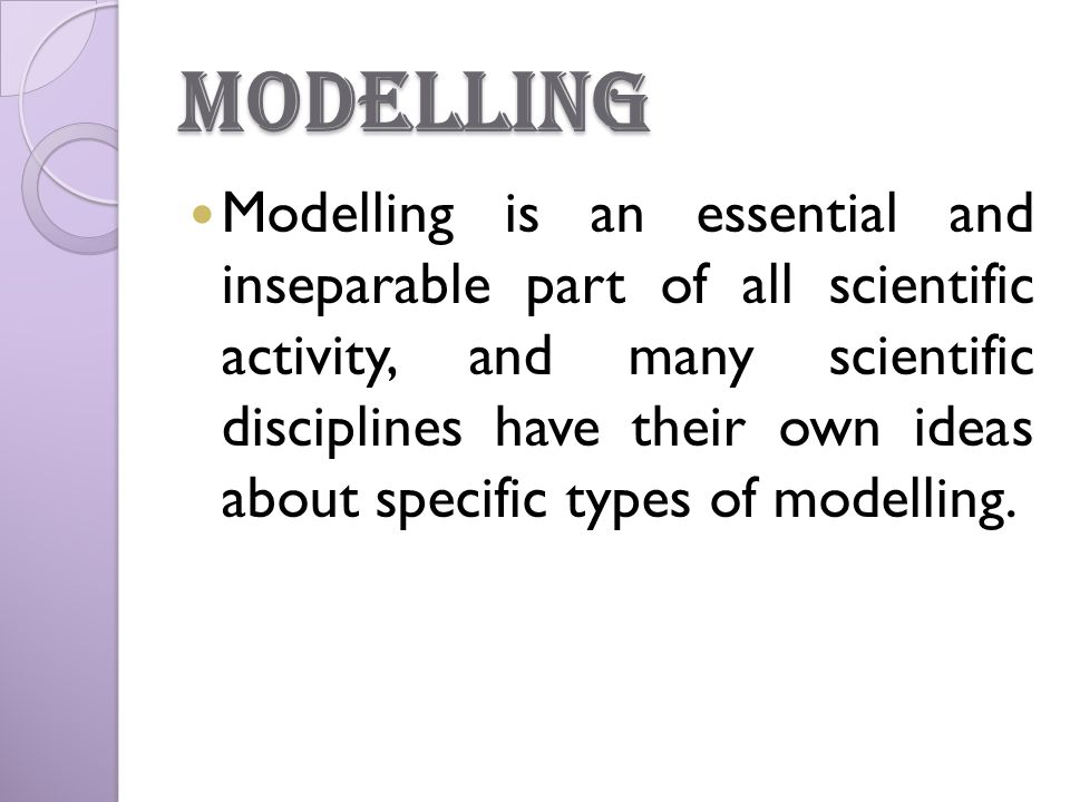 Modelling Modelling is an essential and inseparable part of all scientific activity, and many scientific disciplines have their own ideas about specific types of modelling.