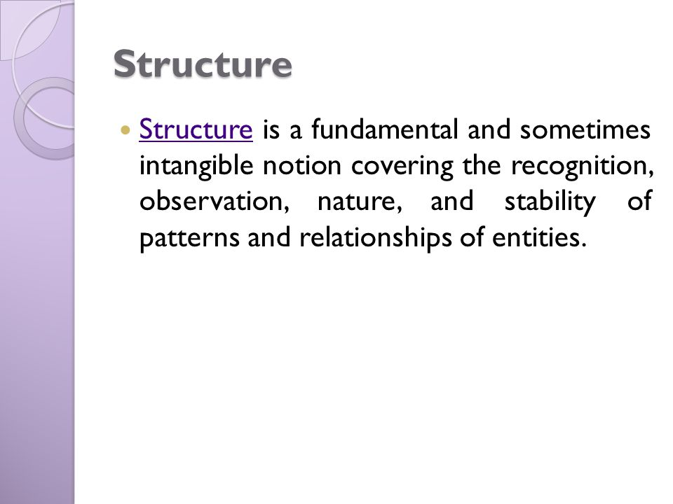 Structure Structure is a fundamental and sometimes intangible notion covering the recognition, observation, nature, and stability of patterns and relationships of entities.