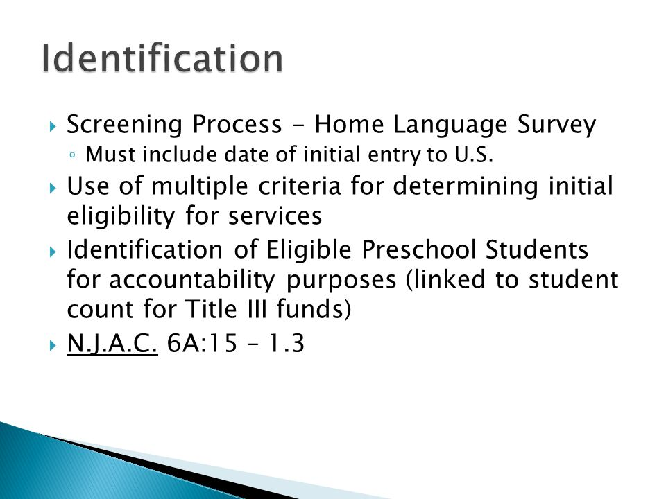  Screening Process - Home Language Survey ◦ Must include date of initial entry to U.S.  Use of multiple criteria for determining initial eligibility