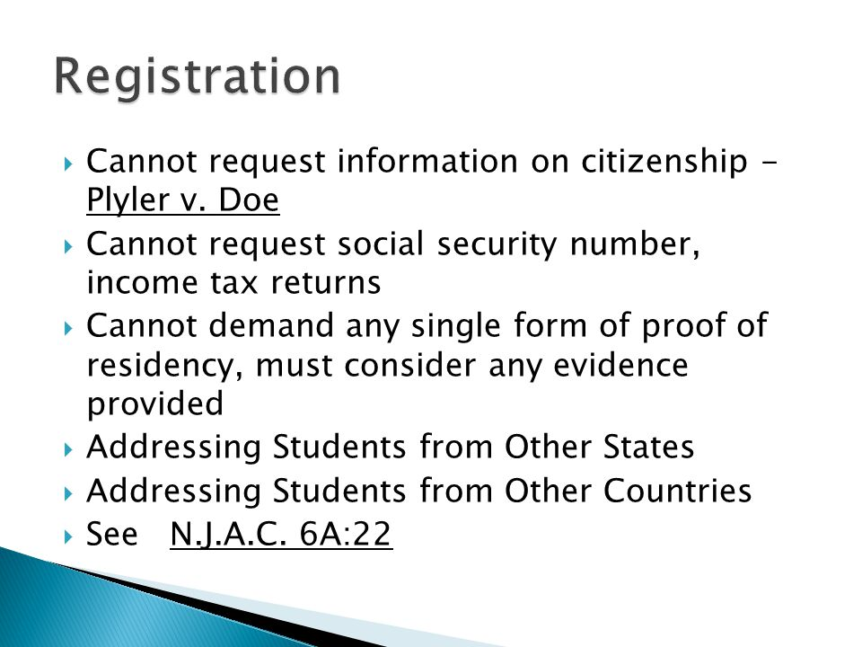  Cannot request information on citizenship - Plyler v. Doe  Cannot request social security number, income tax returns  Cannot demand any single for