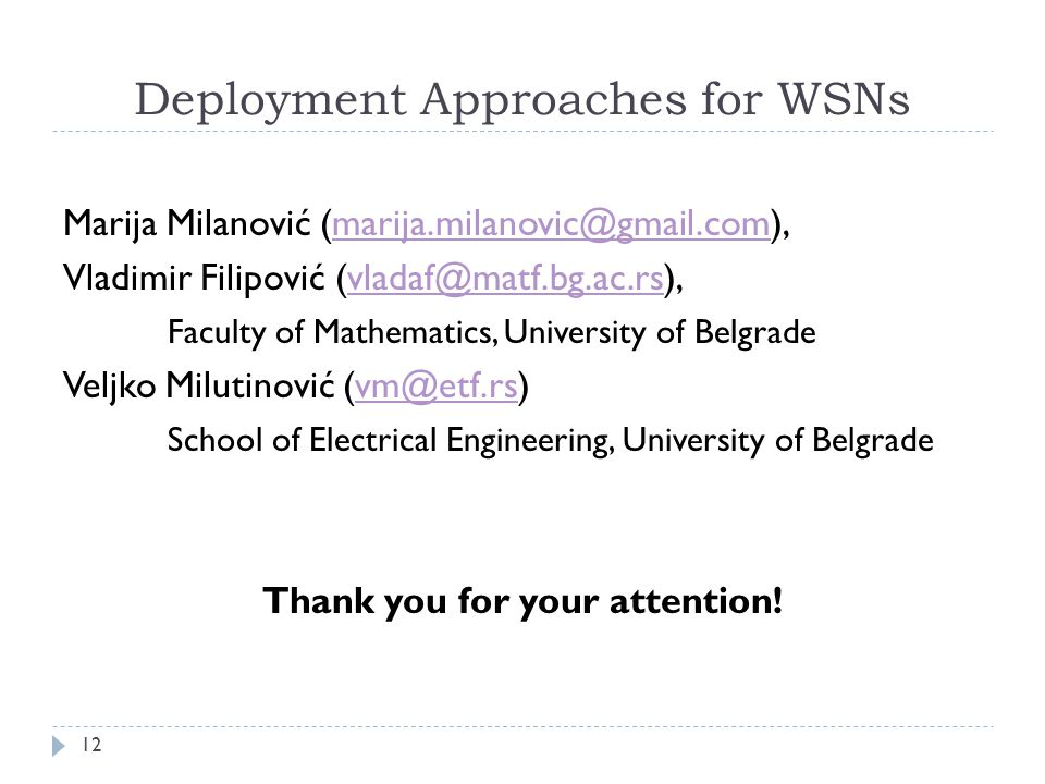 Deployment Approaches for WSNs Marija Milanović (marija.milanovic@gmail.com),marija.milanovic@gmail.com Vladimir Filipović (vladaf@matf.bg.ac.rs),vladaf@matf.bg.ac.rs Faculty of Mathematics, University of Belgrade Veljko Milutinović (vm@etf.rs)vm@etf.rs School of Electrical Engineering, University of Belgrade Thank you for your attention.