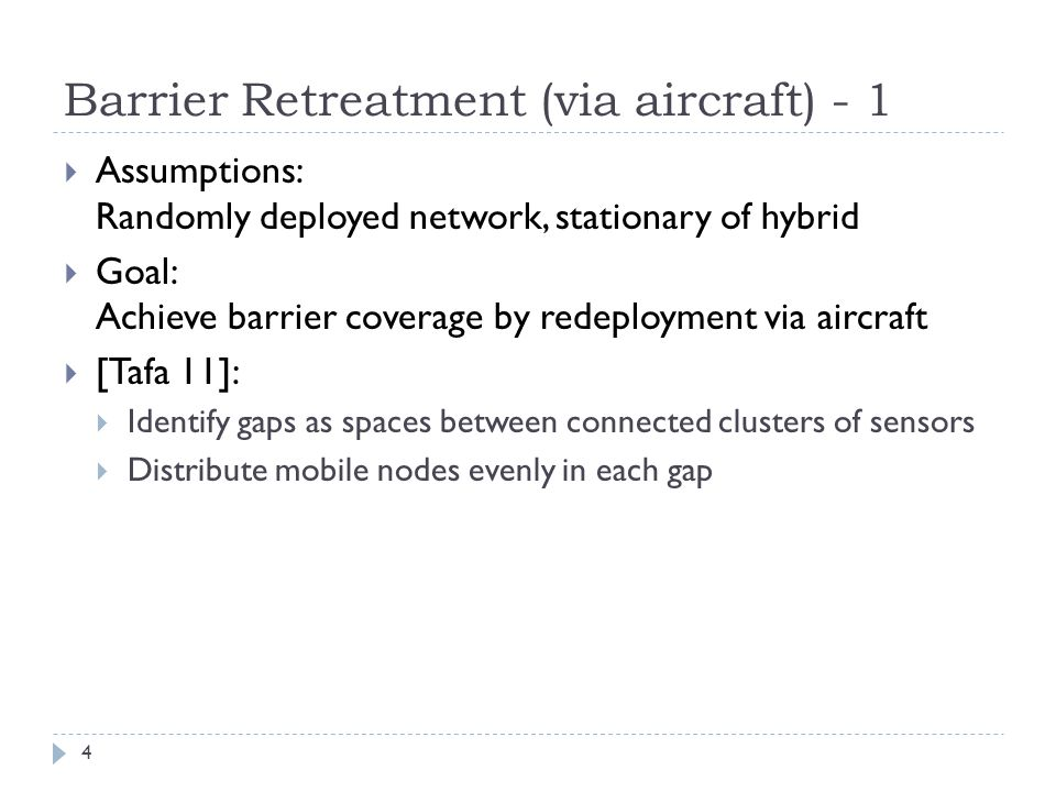 Barrier Retreatment (via aircraft) - 1  Assumptions: Randomly deployed network, stationary of hybrid  Goal: Achieve barrier coverage by redeployment via aircraft  [Tafa 11]:  Identify gaps as spaces between connected clusters of sensors  Distribute mobile nodes evenly in each gap 4