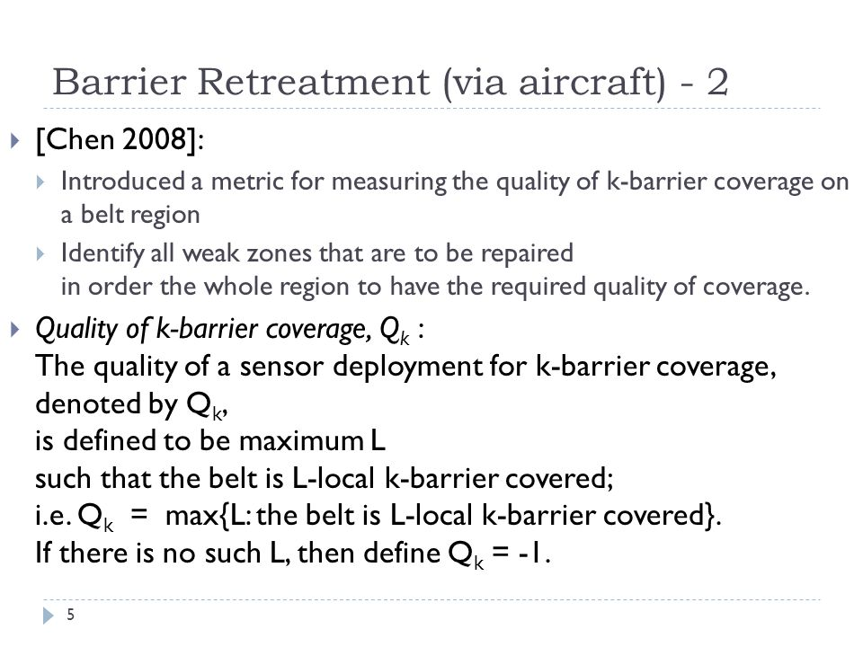 Barrier Retreatment (via aircraft) - 2 5  [Chen 2008]:  Introduced a metric for measuring the quality of k-barrier coverage on a belt region  Identify all weak zones that are to be repaired in order the whole region to have the required quality of coverage.