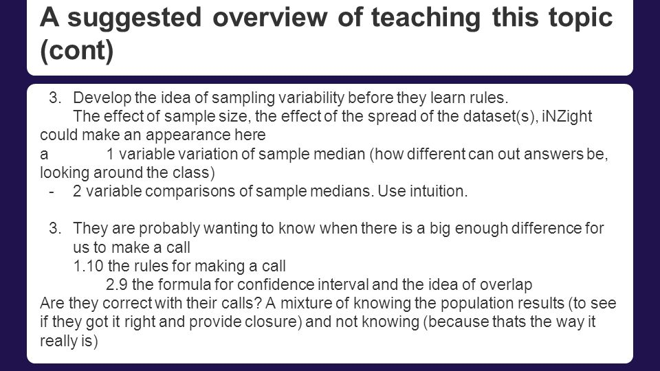 A suggested overview of teaching this topic (cont) 3.Develop the idea of sampling variability before they learn rules.