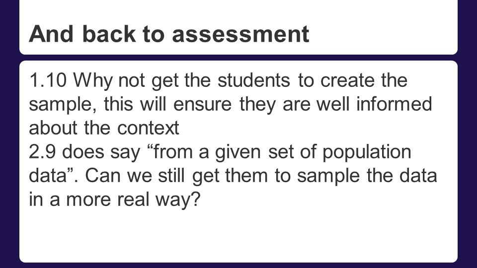 And back to assessment 1.10 Why not get the students to create the sample, this will ensure they are well informed about the context 2.9 does say from a given set of population data .