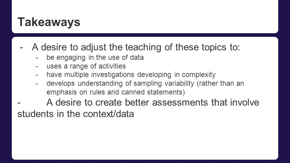 Takeaways -A desire to adjust the teaching of these topics to: -be engaging in the use of data -uses a range of activities -have multiple investigations developing in complexity -develops understanding of sampling variability (rather than an emphasis on rules and canned statements) -A desire to create better assessments that involve students in the context/data