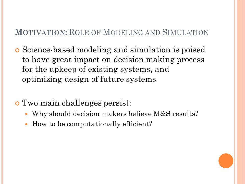 M OTIVATION : R OLE OF M ODELING AND S IMULATION Science-based modeling and simulation is poised to have great impact on decision making process for the upkeep of existing systems, and optimizing design of future systems Two main challenges persist: Why should decision makers believe M&S results.