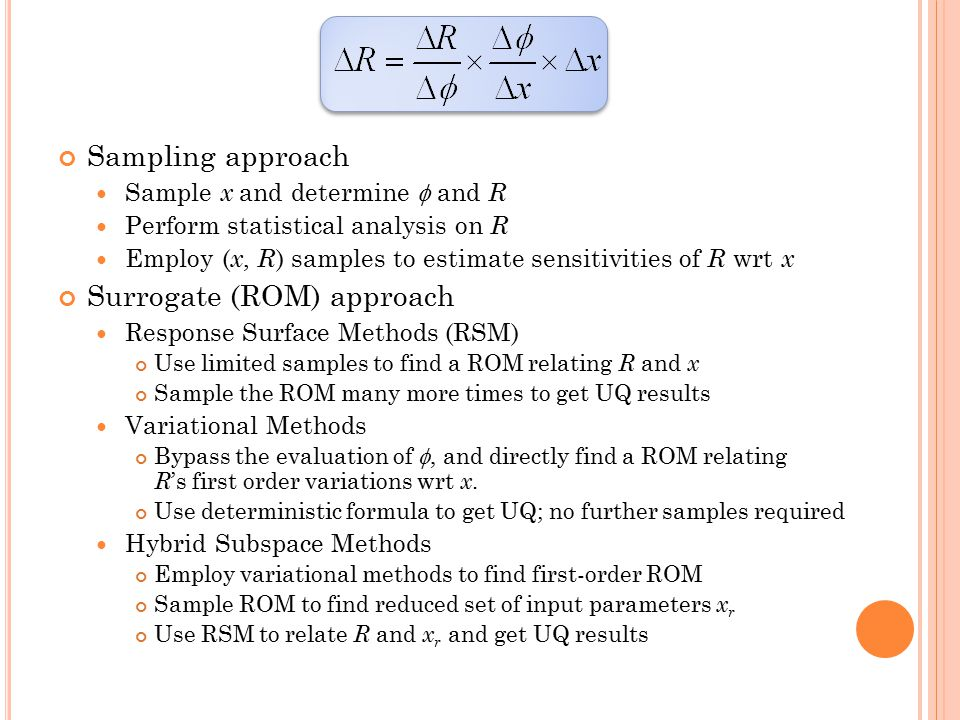 Sampling approach Sample x and determine  and R Perform statistical analysis on R Employ ( x, R ) samples to estimate sensitivities of R wrt x Surrogate (ROM) approach Response Surface Methods (RSM) Use limited samples to find a ROM relating R and x Sample the ROM many more times to get UQ results Variational Methods Bypass the evaluation of , and directly find a ROM relating R 's first order variations wrt x.
