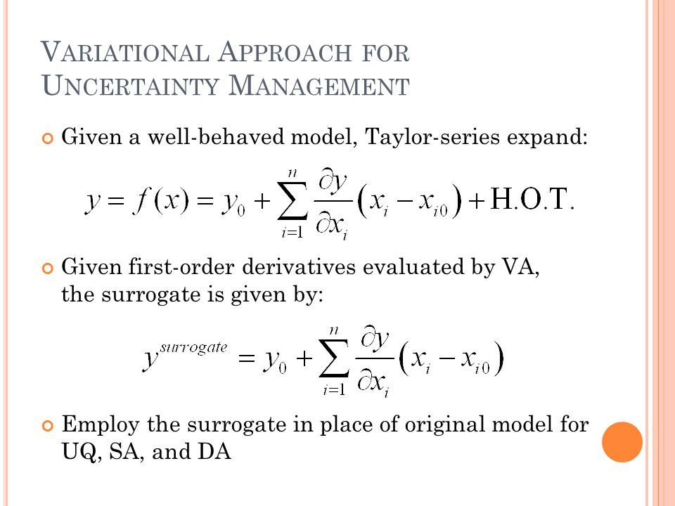 V ARIATIONAL A PPROACH FOR U NCERTAINTY M ANAGEMENT Given a well-behaved model, Taylor-series expand: Given first-order derivatives evaluated by VA, the surrogate is given by: Employ the surrogate in place of original model for UQ, SA, and DA