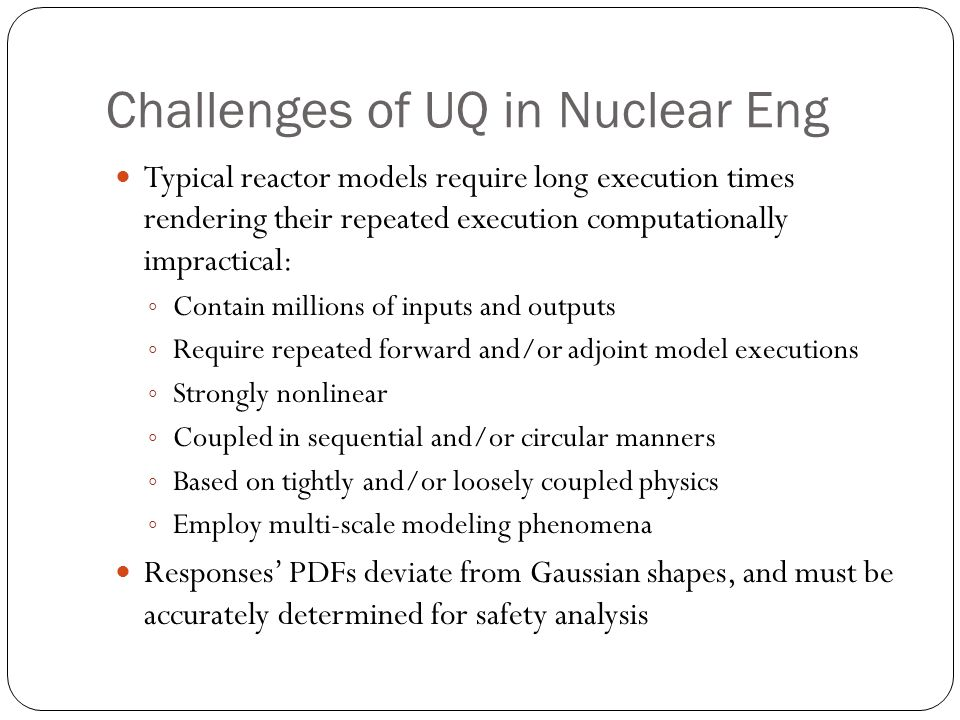 Challenges of UQ in Nuclear Eng Typical reactor models require long execution times rendering their repeated execution computationally impractical: ◦ Contain millions of inputs and outputs ◦ Require repeated forward and/or adjoint model executions ◦ Strongly nonlinear ◦ Coupled in sequential and/or circular manners ◦ Based on tightly and/or loosely coupled physics ◦ Employ multi-scale modeling phenomena Responses' PDFs deviate from Gaussian shapes, and must be accurately determined for safety analysis