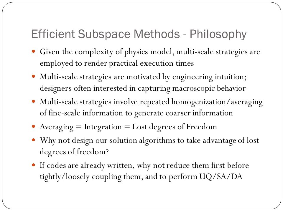 Efficient Subspace Methods - Philosophy Given the complexity of physics model, multi-scale strategies are employed to render practical execution times Multi-scale strategies are motivated by engineering intuition; designers often interested in capturing macroscopic behavior Multi-scale strategies involve repeated homogenization/averaging of fine-scale information to generate coarser information Averaging = Integration = Lost degrees of Freedom Why not design our solution algorithms to take advantage of lost degrees of freedom.
