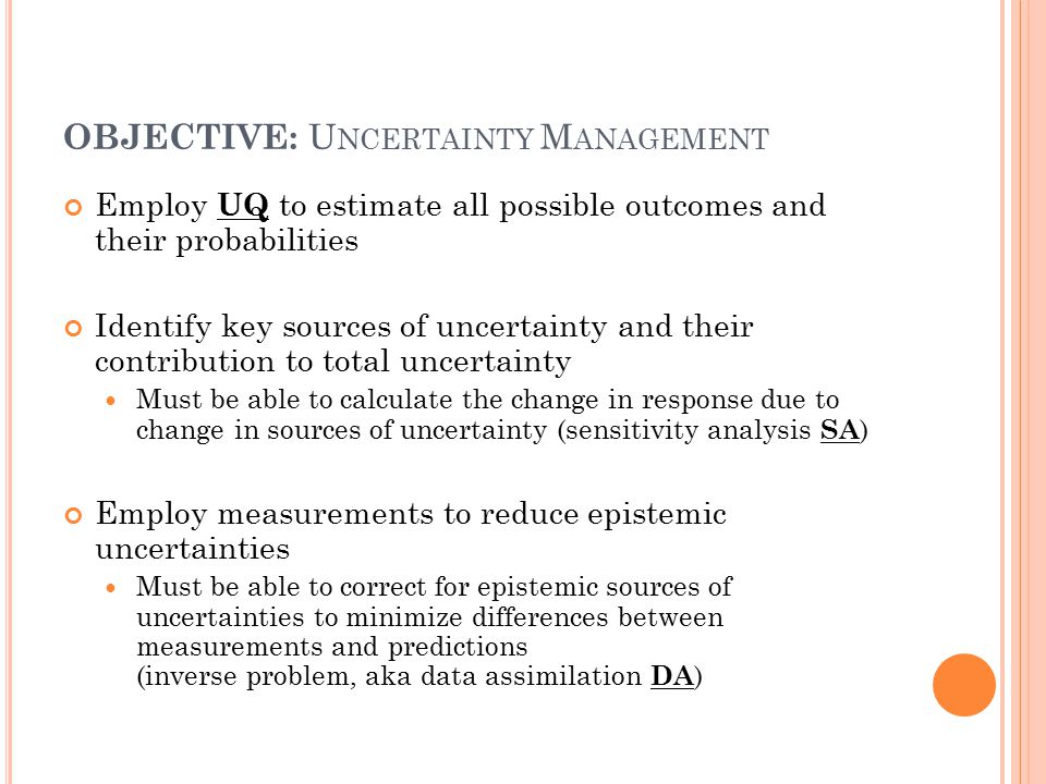 OBJECTIVE: U NCERTAINTY M ANAGEMENT Employ UQ to estimate all possible outcomes and their probabilities Identify key sources of uncertainty and their contribution to total uncertainty Must be able to calculate the change in response due to change in sources of uncertainty (sensitivity analysis SA ) Employ measurements to reduce epistemic uncertainties Must be able to correct for epistemic sources of uncertainties to minimize differences between measurements and predictions (inverse problem, aka data assimilation DA )
