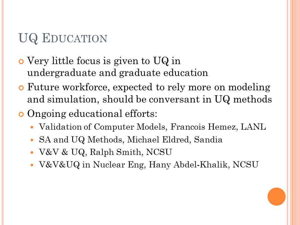 UQ E DUCATION Very little focus is given to UQ in undergraduate and graduate education Future workforce, expected to rely more on modeling and simulation, should be conversant in UQ methods Ongoing educational efforts: Validation of Computer Models, Francois Hemez, LANL SA and UQ Methods, Michael Eldred, Sandia V&V & UQ, Ralph Smith, NCSU V&V&UQ in Nuclear Eng, Hany Abdel-Khalik, NCSU